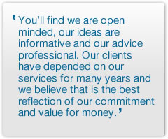 You'll find we are open minded, our ideas are informative and our advice professional. Our clients have depended on our services for many years and we believe that is the best reflection of our commitment and value for money.